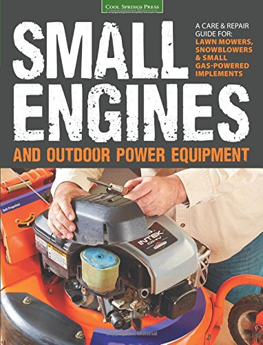 Small Engines and Outdoor Power Equipment: A Care & Repair Guide for: Lawn Mowers, Snowblowers & Small Gas-Powered Imple PDF