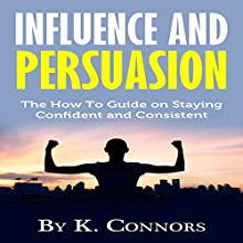 Influence and Persuasion: The How-to Guide on Staying Confident and Consistent Audiobook by K. Connors Narrated by Dave Wright