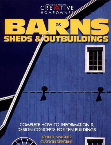 Barns, Sheds & Outbuildings: Complete How-To Information Design Concepts for Ten Buildings, Wagner Mr., John D.; DeKorne Mr., Clayton