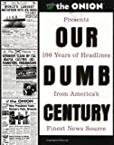 By Onion Staff - Our Dumb Century: The Onion Presents 100 Years of Headlines from Americas Finest News Source (1st Edition) (2/21/99)