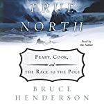 True North: Peary, Cook and the Race to the Pole | Bruce Henderson