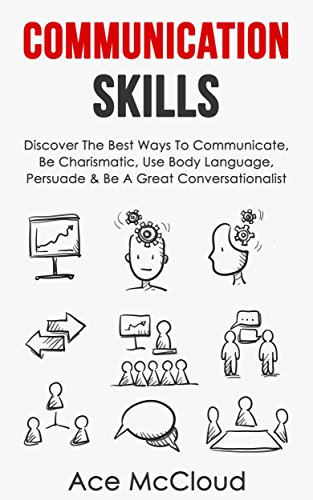 Communication Skills: Discover The Best Ways To Communicate, Be Charismatic, Use Body Language, Persuade & Be A Great Conversationalist (Develop Incredible … Charisma Social and Body Language Skills)