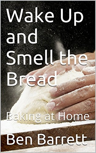Wake Up and Smell the Bread: Baking at Home by Ben Barrett