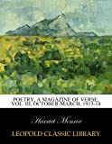Poetry, A Magazine of Verse, Vol. III, October-March, 1913-14