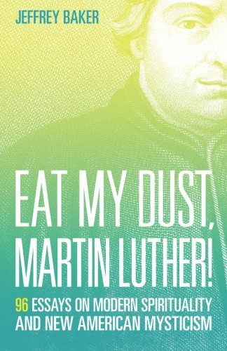 Eat My Dust, Martin Luther!: 96 Essays on Modern Spirituality and New American Mysticism