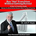 Buy 'Hot' Franchises without Getting Burned: A How to Franchise Guide: Helping You Make the Best Decision When You Buy a Franchise Audiobook by Dr. John P. Hayes Narrated by Dr. John P. Hayes