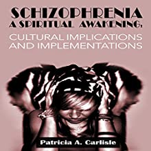 Schizophrenia, a Spiritual Awakening: Cultural Implications and Implementations (       UNABRIDGED) by Patricia Carlisle Narrated by Trevor Clinger