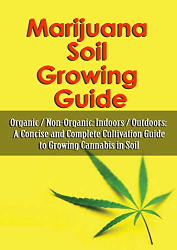Marijuana Soil Growing Guide: Organic / Non-Organic: Indoors / Outdoors: A Concise and Complete Cultivation Guide to Growing Cannabis in Soil