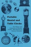 Portable Mantel and Table Clocks - The History and Production of Bracket Clocks - With Pictures of Famous Examples
