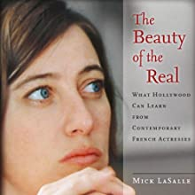 The Beauty of the Real: What Hollywood Can Learn from Contemporary French Actresses (       UNABRIDGED) by Mick LaSalle Narrated by Phil Holland