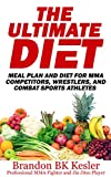 The Ultimate Diet, Meal Plan and Diet For MMA Competitors, Wrestlers, And Combat Sports Athletes: MMA Diet and Nutrition (Healthy Eating, High Protein ... Supplements, Fat Burning Foods Book 1)