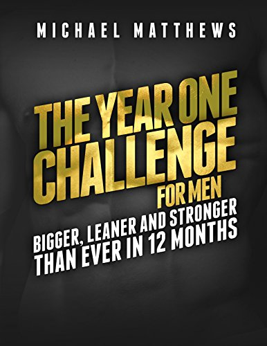 The Year One Challenge for Men: Bigger, Leaner, and Stronger Than Ever in 12 Months by Michael Matthews (2015-01-05)