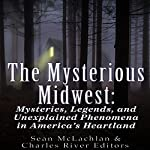 The Mysterious Midwest: Mysteries, Legends, and Unexplained Phenomena in America's Heartland |  Charles River Editors,Sean McLachlan