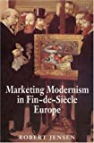 Marketing Modernism in Fin-De-Siecle Europe