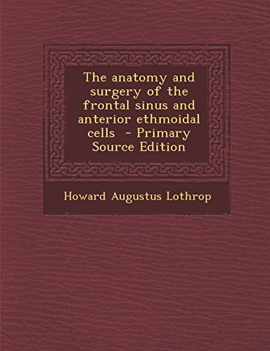 The Anatomy and Surgery of the Frontal Sinus and Anterior Ethmoidal Cells - Primary Source Edition PDF