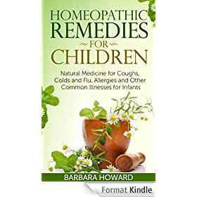 Homeopathic Remedies for Children: Natural Medicine for Coughs, Colds and Flu, Allergies and Other Common Illnesses for Infants (English Edition)