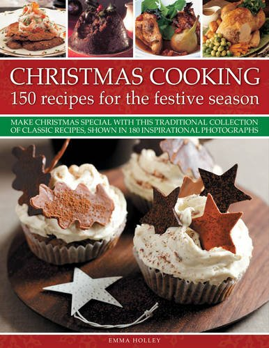 Christmas Cooking: 150 Recipes for the Festive Season: Make Christmas special with this traditional collection of classic recipes, shown in 180 inspirational photographs