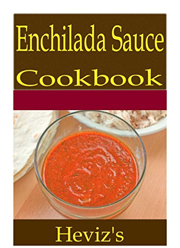 Enchilada Sauce 101. Delicious, Nutritious, Low Budget, Mouth Watering Enchilada Sauce Cookbook by Heviz's