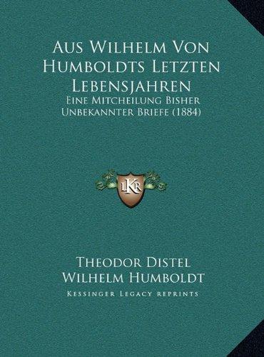 Aus Wilhelm Von Humboldts Letzten Lebensjahren: Eine Mitcheilung Bisher Unbekannter Briefe (1884)