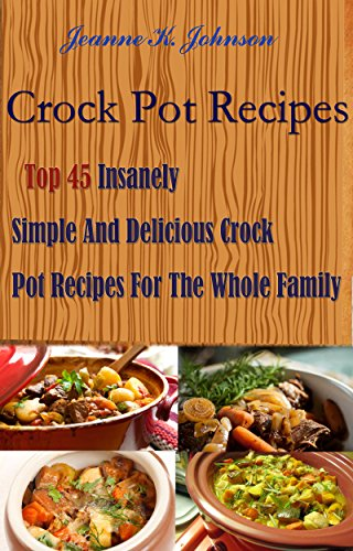 Crock Pot Recipes: Top 45 Insanely Simple And Delicious Crock Pot Recipes For The Whole Family by Jeanne K. Johnson