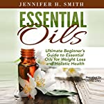 Essential Oils: Ultimate Beginner's Guide to Essential Oils for Weight Loss and Holistic Health | Jennifer Smith