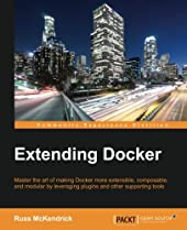 Extending Docker:Master the art of making Docker more extensible, composable, and modular by leveraging plugins and other supporting tools