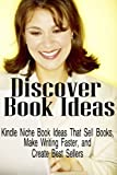 Discover Book Ideas: Kindle Niche Book Ideas That Sell Books, Make Writing Faster, and Create Best Sellers (Write a Book Fast and Easy)