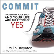 Commit: Transform Your Body and Your Life with the Power of Yes Audiobook by Paul S Boynton Narrated by Brian Hutchinson