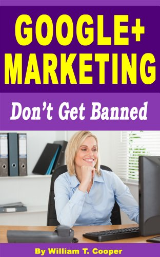 Google+ Marketing: Don't Get Banned (Google Plus Business Pages, Circles, Google+ for Business Success)
