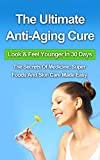 The Ultimate Anti-Aging Cure: Look & Feel Younger In 30 Days - The Secrets Of Medicine, Super Foods And Skin Care Made Easy (Hormones, eye cream, vitamin, ... book, books, face, night cream, organic,)