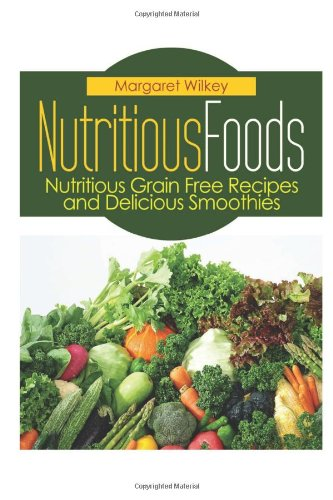 Nutritious Foods: Nutritious Grain Free Recipes and Delicious Smoothies by Margaret Wilkey