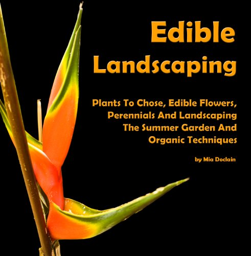 Starting With Edible Landscaping: Plants To Chose, Edible Flowers, Perennials And Landscaping The Summer Garden And Organic Techniques AAA+++