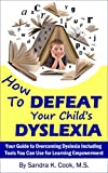 How To DEFEAT Your Childs DYSLEXIA: Your Guide to Overcoming Dyslexia Including Tools You Can Use for Learning Empowerment (Learning Abled Kids How-To ... for Enhanced Educational Outcomes Book 2)