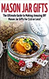 Mason Jar Gifts: The Ultimate Guide for Making Amazing DIY Mason Jar Gifts (Mason Jar Gifts - Gifts in Jars - Christmas Gifts - Mason Jar Recipes - Mason Jars - DIY Gifts - Homemade Gifts)