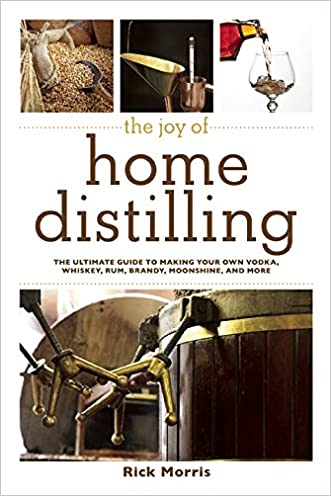 The Joy of Home Distilling: The Ultimate Guide to Making Your Own Vodka, Whiskey, Rum, Brandy, Moonshine, and More written by Rick Morris