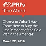 Obama to Cuba: 'I Have Come Here to Bury the Last Remnant of the Cold War in the Americas' | Joyce Hackel