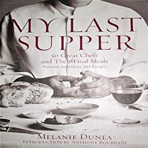 My Last Supper: The Next Course - 50 More Great Chefs and Their Final Meals: Portraits, Interviews, and Recipes | [Melanie Dunea]