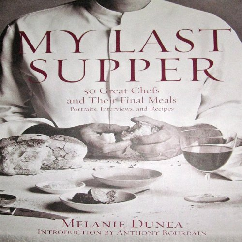 My Last Supper: The Next Course - 50 More Great Chefs and Their Final Meals: Portraits, Interviews, and Recipes by Melanie Dunea