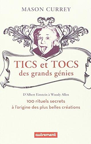 Tics et tocs des grands génies : 100 rituels farfelus à l'origine des plus grandes créations, d'Albert Einstein à Woody Allen