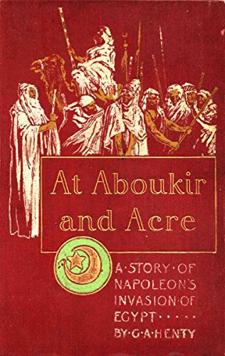 G. A. Henty - At Aboukir and Acre (This book is Illustrated): A Story of Napoleon's Invasion of Egypt