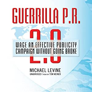 Guerrilla P.R. 2.0: Wage an Effective Publicity Campaign without Going Broke | [Michael Levine]