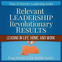Relevant Leadership Revolutionary Results: Leading in Life, Home, and Work: Time & Eternity Leadership Series Book 1 (       UNABRIDGED) by Doug Herald, Bobbie Sparks Narrated by Kevin Kollins