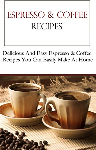 Coffee And Espresso Recipes: Delicious Coffee And Espresso Recipes (Coffee Recipes) by Jack Adams