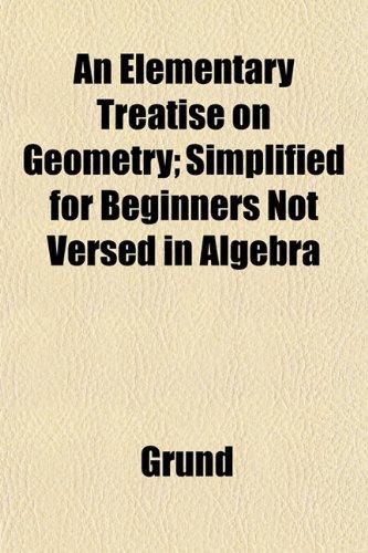 An Elementary Treatise on Geometry; Simplified for Beginners Not Versed in Algebra