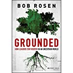 Grounded: How Leaders Stay Rooted in an Uncertain World | Bob Rosen