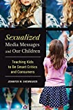 img - for Sexualized Media Messages and Our Children: Teaching Kids to Be Smart Critics and Consumers (Childhood of America) book / textbook / text book