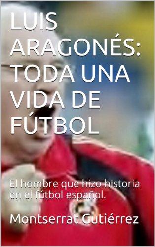 LUIS ARAGONÉS: TODA UNA VIDA DE FÚTBOL: El hombre que hizo historia en el fútbol español.