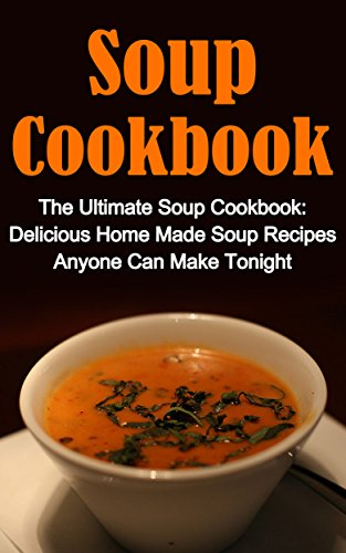 Free Kindle Book : Soup Cookbook: The Ultimate Soup Cookbook: Delicious, Home Made Soup Recipes Anyone Can Make Tonight! Soup Cookbook Series And Soup Cookbook Books (Soup ... Soup Cookbooks, Soup Recipes Cookbook,)