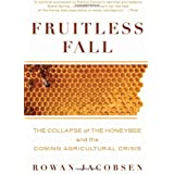 Fruitless Fall: The Collapse of the Honey Bee and the Coming Agricultural Crisisby Rowan Jacobsen