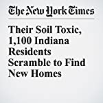 Their Soil Toxic, 1,100 Indiana Residents Scramble to Find New Homes | Abby Goodnough
